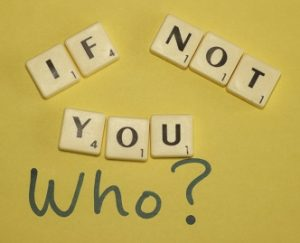 If not you, who